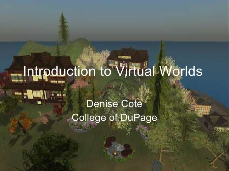 Introduction to Virtual Worlds Denise Cote College of DuPage