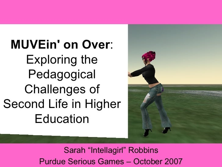 "MUVEin' on Over : Exploring the Pedagogical Challenges of Second Life in Higher Education Sarah ""Intellagirl"" Robbins Purd..."