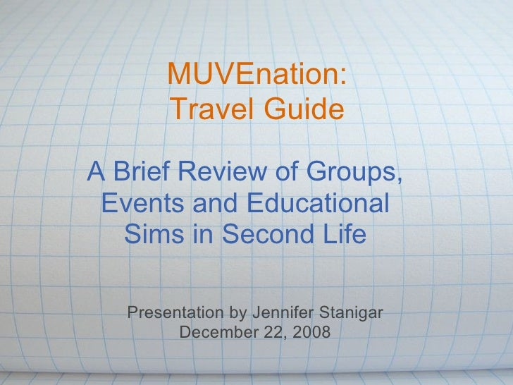 MUVEnation: Travel Guide A Brief Review of Groups, Events and Educational Sims in Second Life Presentation by Jennifer Sta...
