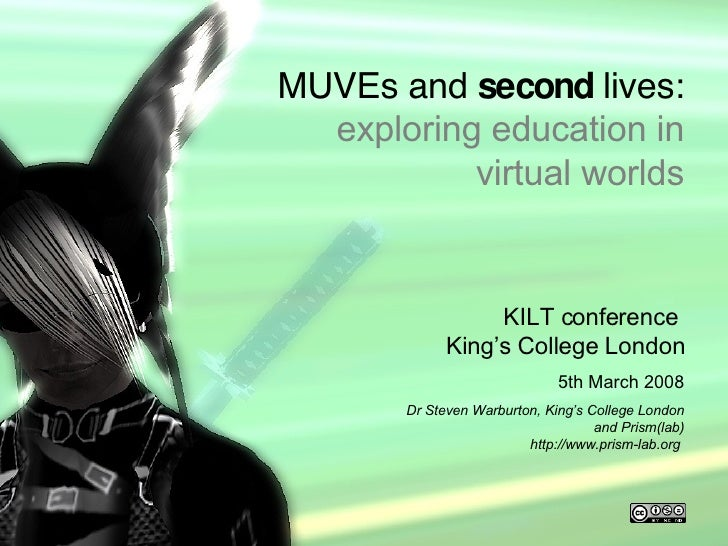 MUVEs and second lives <ul><li>KILT conference  King's College London </li></ul><ul><li>5th March 2008 </li></ul><ul><li>D...