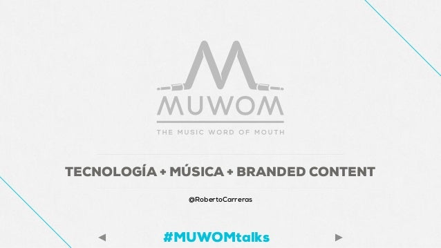TECNOLOGÍA + MÚSICA + BRANDED CONTENT @RobertoCarreras #MUWOMtalks