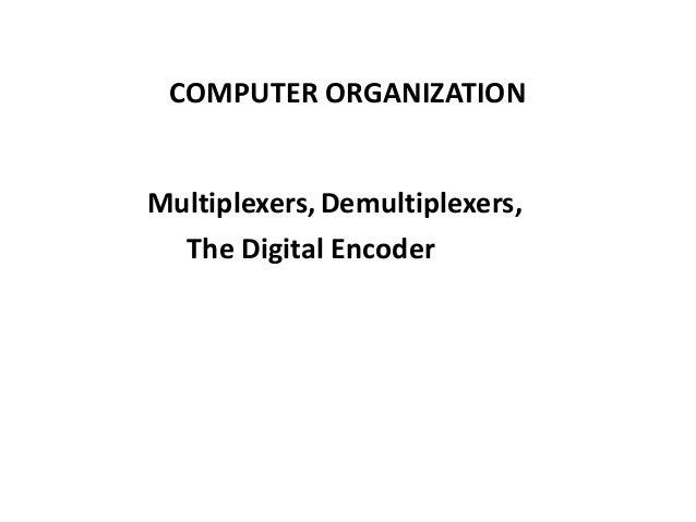 Multiplexers, COMPUTER ORGANIZATION Demultiplexers, The Digital Encoder