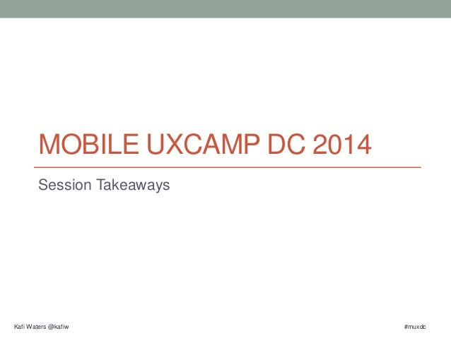 MOBILE UXCAMP DC 2014  Session Takeaways  Kafi Waters @kafiw #muxdc