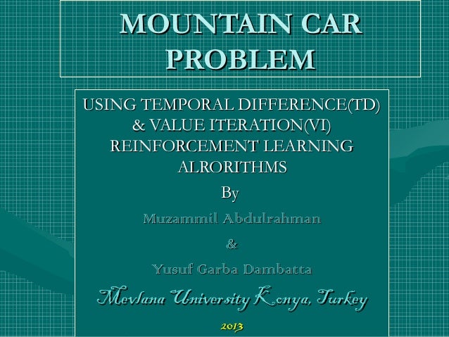 MOUNTAIN CAR PROBLEM USING TEMPORAL DIFFERENCE(TD) & VALUE ITERATION(VI) REINFORCEMENT LEARNING ALRORITHMS By Muzammil Abd...