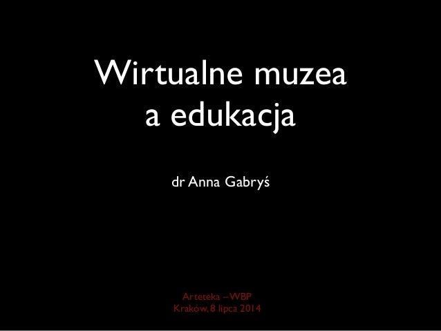 Wirtualne muzea a edukacja dr Anna Gabryś Arteteka – WBP   Kraków, 8 lipca 2014