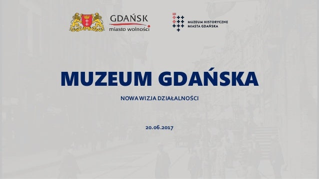 MUZEUM GDAŃSKA NOWA WIZJA DZIAŁALNOŚCI 20.06.2017