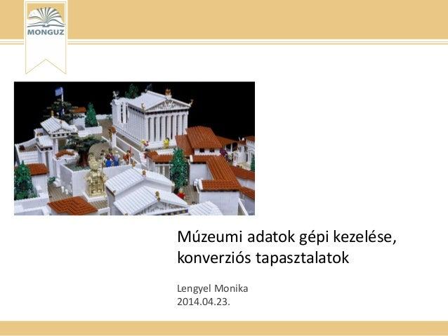 Múzeumi adatok gépi kezelése, konverziós tapasztalatok Lengyel Monika 2014.04.23.