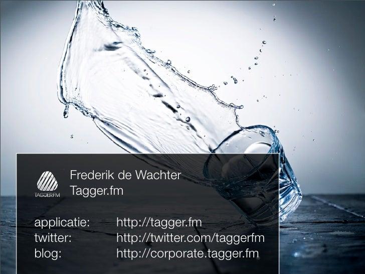 Frederik de Wachter        Tagger.fm  applicatie:   http://tagger.fm twitter:      http://twitter.com/taggerfm blog:      ...