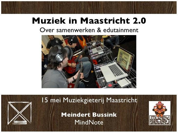 Muziek in Maastricht 2.0  Over samenwerken & edutainment      15 mei Muziekgieterij Maastricht         Meindert Bussink   ...