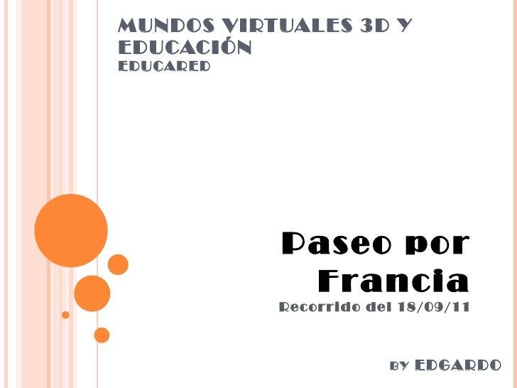 MUNDOS VIRTUALES 3D Y EDUCACIÓN EDUCARED Paseo por Francia Recorrido del 18/09/11 BY  EDGARDO