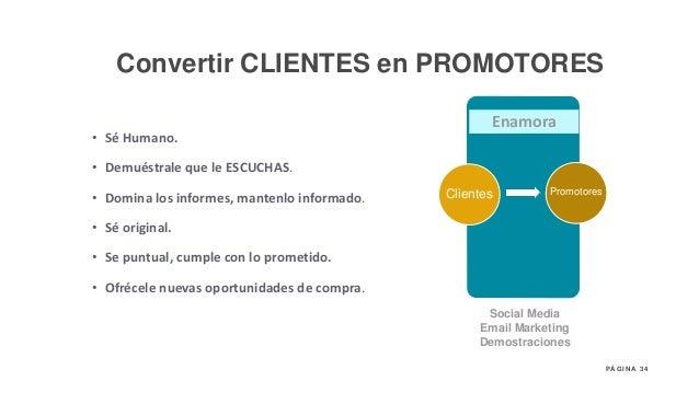 34P Á G I N A Enamora Clientes Social Media Email Marketing Demostraciones Promotores • Sé Humano. • Demuéstrale que le ES...