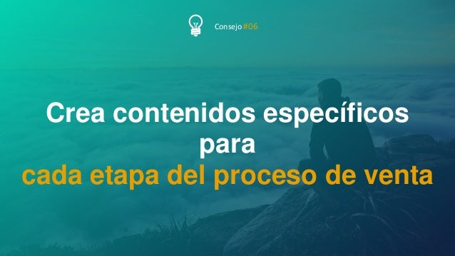 51P Á G I N A Crea contenidos específicos para cada etapa del proceso de venta Consejo #06