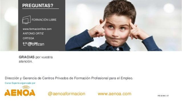 57P Á G I N A ANTONIO ORTIZ ORTEGA 626 789 286 @ortizan www.formacionlibre.com PREGUNTAS? FORMACIÓN LIBRE @aenoaformacion ...