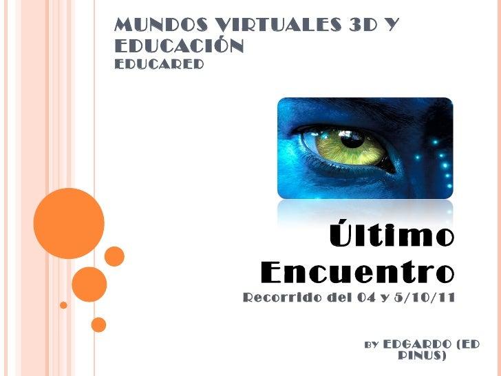 MUNDOS VIRTUALES 3D Y EDUCACIÓN EDUCARED Último Encuentro Recorrido del 04 y 5/10/11 BY  EDGARDO (ED PINUS)