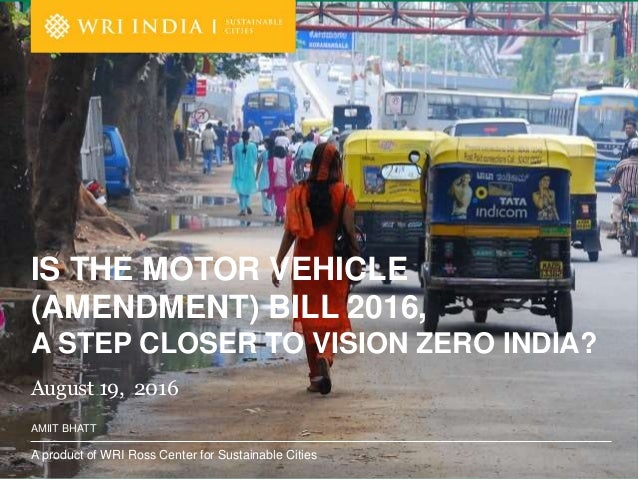 A product of WRI Ross Center for Sustainable Cities AMIIT BHATT August 19, 2016 IS THE MOTOR VEHICLE (AMENDMENT) BILL 2016...