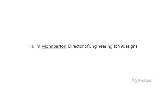 Hi, I'm @johnbarton, Director of Engineering at 99designs