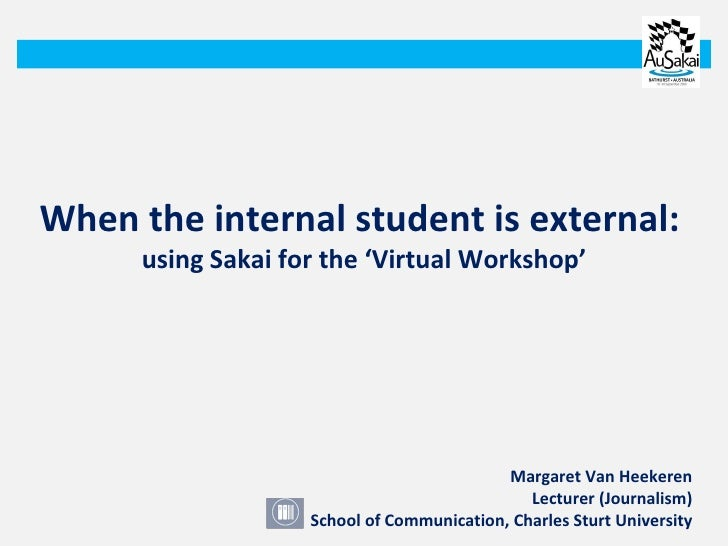 When the internal student is external:  using Sakai for the 'Virtual Workshop' Margaret Van Heekeren Lecturer (Journalism)...