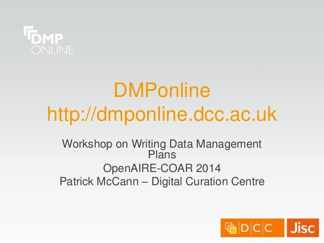 DMPonline http://dmponline.dcc.ac.uk Workshop on Writing Data Management Plans OpenAIRE-COAR 2014 Patrick McCann – Digital...
