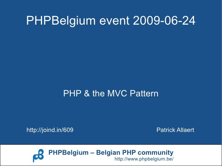 PHPBelgium event 2009-06-24                   PHP & the MVC Pattern   http://joind.in/609                       Patrick Al...