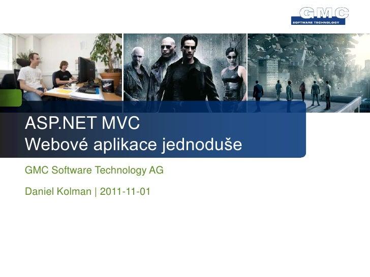 ASP.NET MVCWebové aplikace jednodušeGMC Software Technology AGDaniel Kolman   2011-11-01