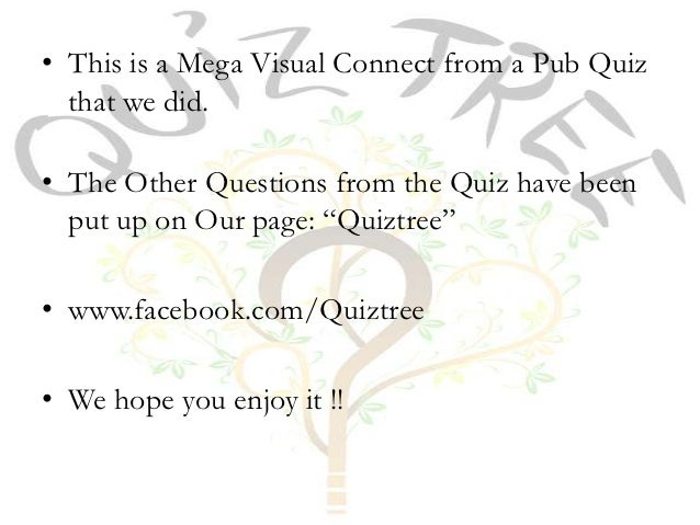 • This is a Mega Visual Connect from a Pub Quiz  that we did.• The Other Questions from the Quiz have been  put up on Our ...