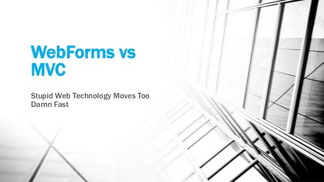 WebForms vs MVC Stupid Web Technology Moves Too Damn Fast