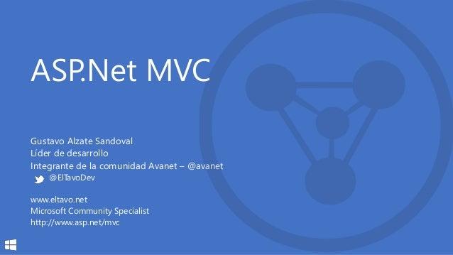 ASP.Net MVC Gustavo Alzate Sandoval Líder de desarrollo Integrante de la comunidad Avanet – @avanet @ElTavoDev www.eltavo....