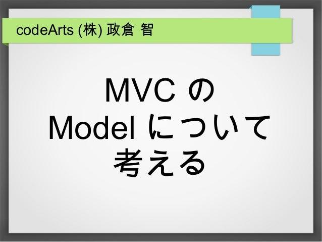 MVC の Model について 考える codeArts (株) 政倉 智