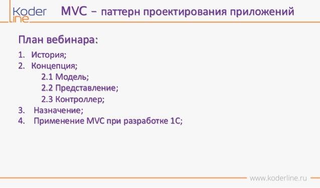 План вебинара: 1. История; 2. Концепция; 2.1 Модель; 2.2 Представление; 2.3 Контроллер; 3. Назначение; 4. Применение MVC п...
