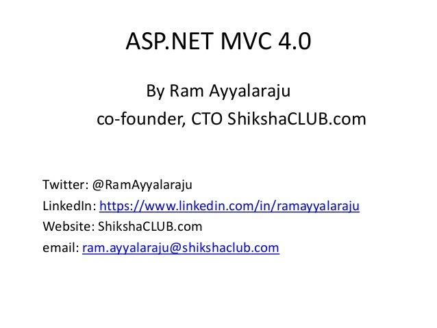 ASP.NET MVC 4.0 By Ram Ayyalaraju co-founder, CTO ShikshaCLUB.com Twitter: @RamAyyalaraju LinkedIn: https://www.linkedin.c...