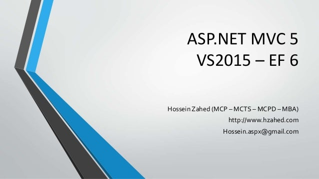 ASP.NET MVC 5 VS2015 – EF 6 Hossein Zahed (MCP – MCTS – MCPD – MBA) http://www.hzahed.com Hossein.aspx@gmail.com