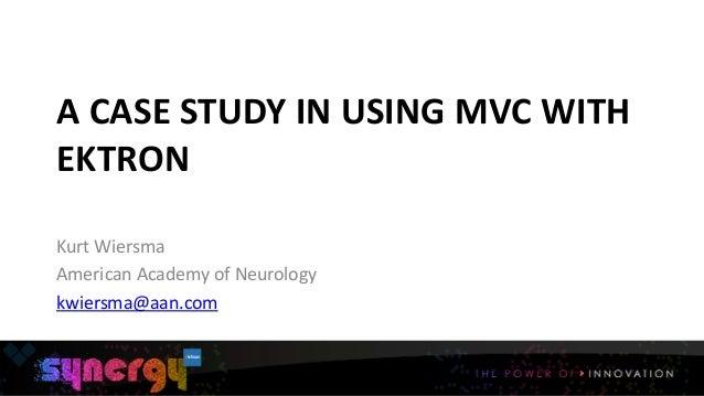 A  CASE  STUDY  IN  USING  MVC  WITH   EKTRON 1 Kurt  Wiersma   American  Academy  of  Neurology ...