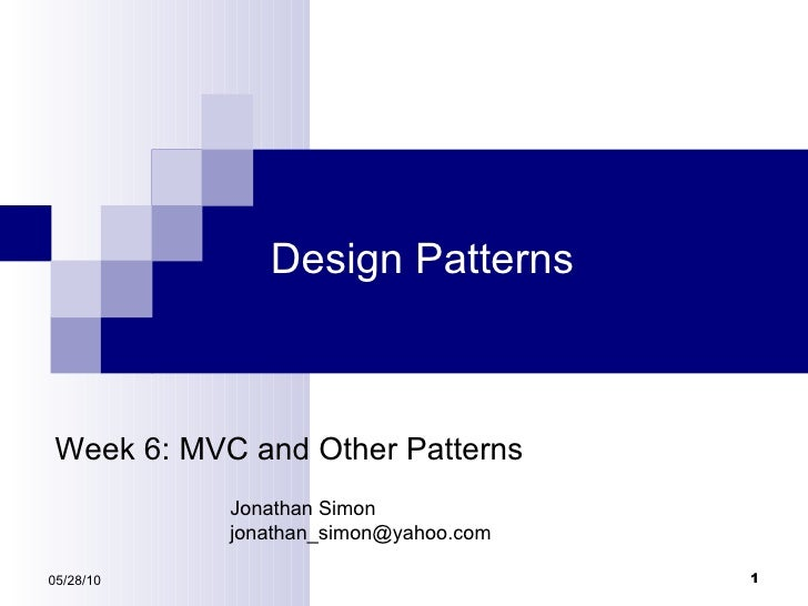 Design Patterns 05/28/10 Week 6: MVC and Other Patterns Jonathan Simon [email_address]