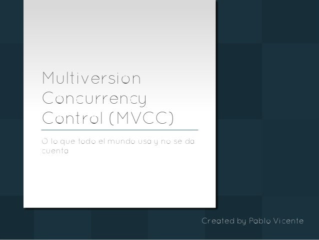 Multiversion Concurrency Control(MVCC) Oloquetodoelmundousaynoseda cuenta CreatedbyPabloVicente