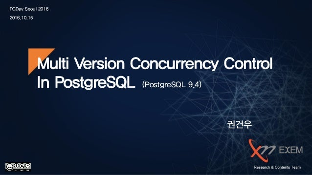 PGDay Seoul 2016 2016.10.15 Multi Version Concurrency Control In PostgreSQL (PostgreSQL 9.4) 권건우