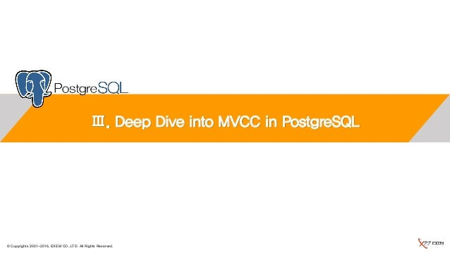 © Copyrights 2001~2016, EXEM CO.,LTD. All Rights Reserved. Ⅲ. Deep Dive into MVCC in PostgreSQL