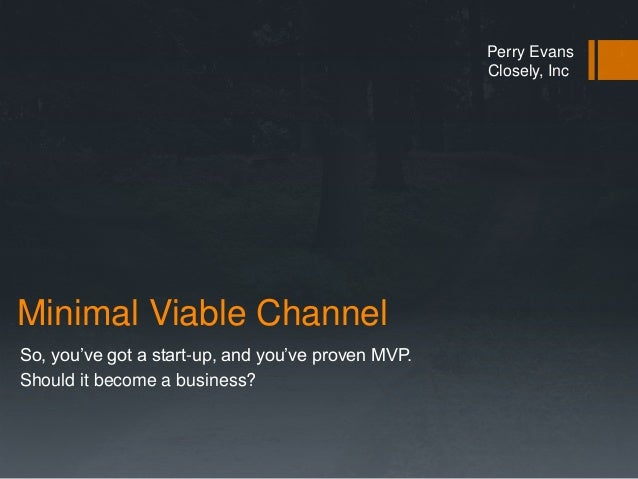 Minimal Viable Channel  So, you've got a start-up, and you've proven MVP.  Should it become a business?  Perry Evans  Clos...