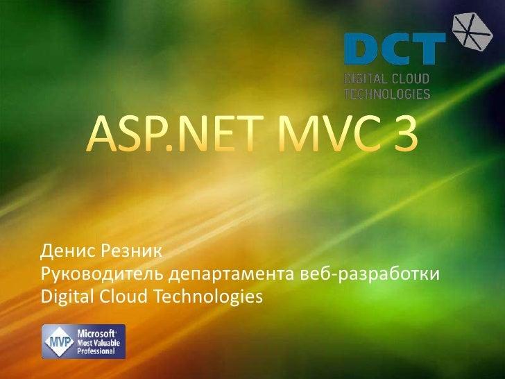 ASP.NET MVC 3<br />Денис Резник<br />Руководитель департамента веб-разработки<br />Digital Cloud Technologies<br />