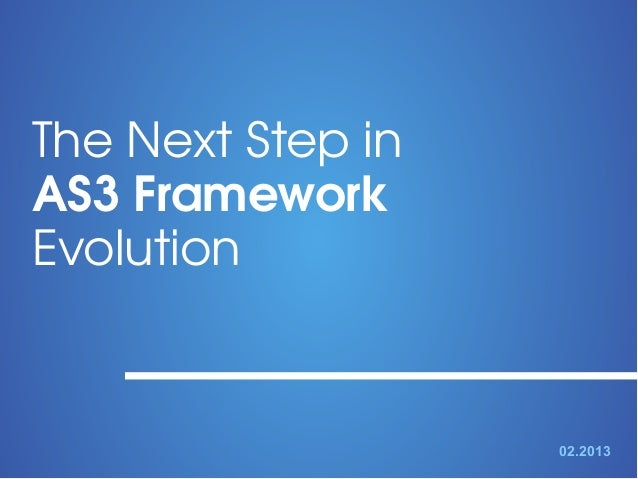 The Next Step in  AS3 Framework  Evolution 02.2013