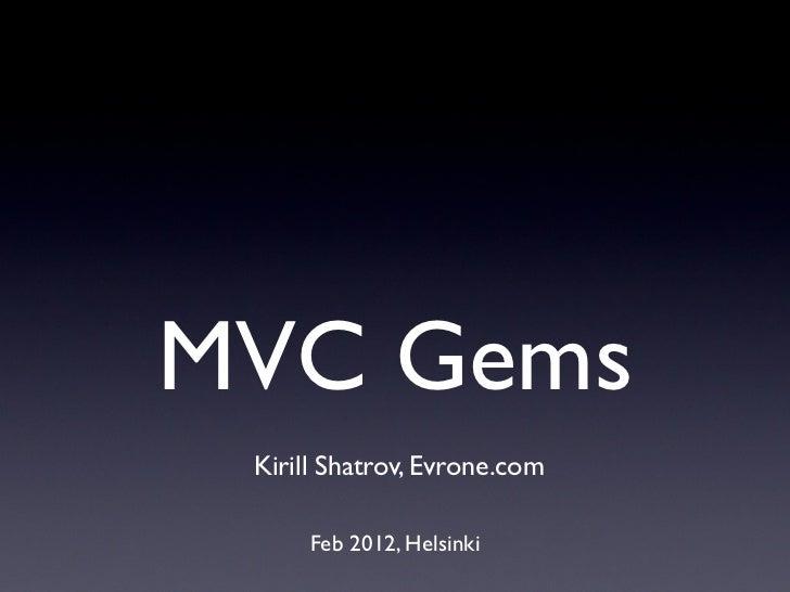 MVC Gems Kirill Shatrov, Evrone.com      Feb 2012, Helsinki