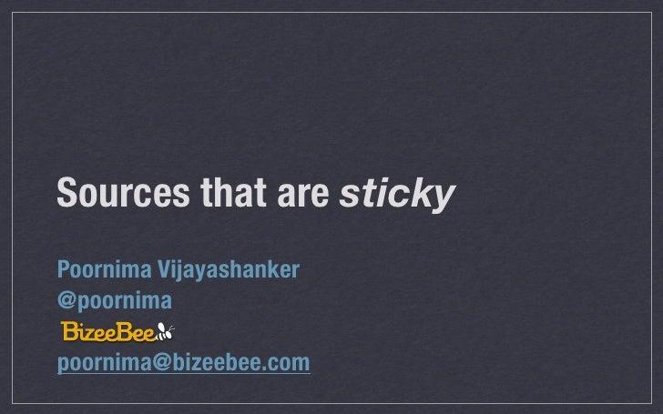 Sources that are stickyPoornima Vijayashanker@poornimapoornima@bizeebee.com