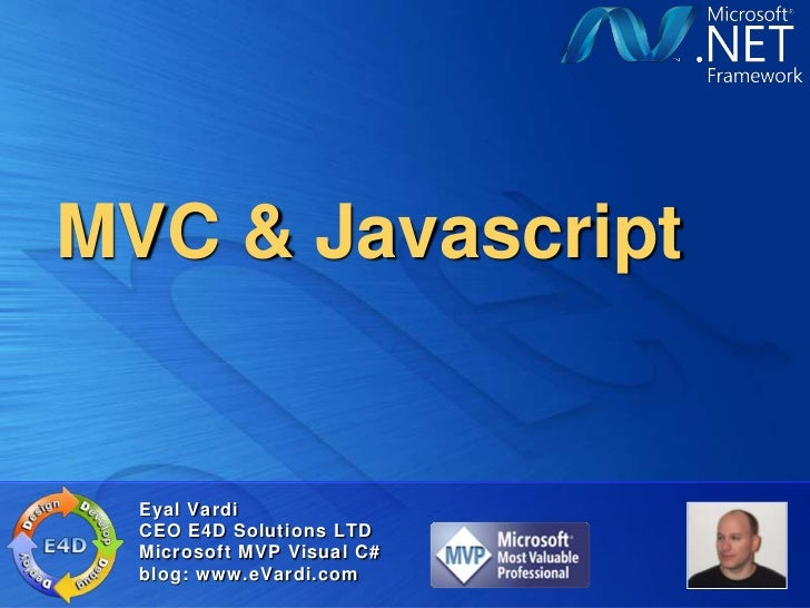 MVC & Javascript  Eyal Vardi  CEO E4D Solutions LTD  Microsoft MVP Visual C#  blog: www.eVardi.com