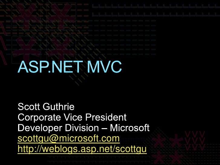 ASP.NET MVC<br />Scott Guthrie<br />Corporate Vice President<br />Developer Division – Microsoft<br />scottgu@microsoft.co...