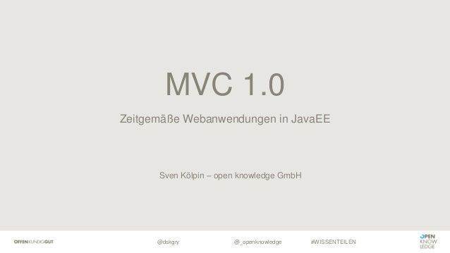 @dskgry #WISSENTEILEN Zeitgemäße Webanwendungen in JavaEE MVC 1.0 @_openknowledge Sven Kölpin – open knowledge GmbH