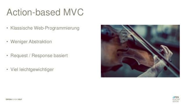 Action-based MVC • Klassische Web-Programmierung • Weniger Abstraktion • Request / Response basiert • Viel leichtgewichtig...