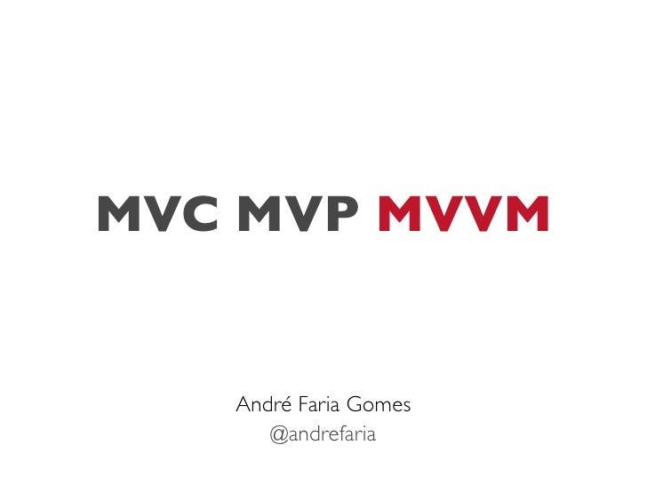 MVC MVP MVVM   André Faria Gomes      @andrefaria