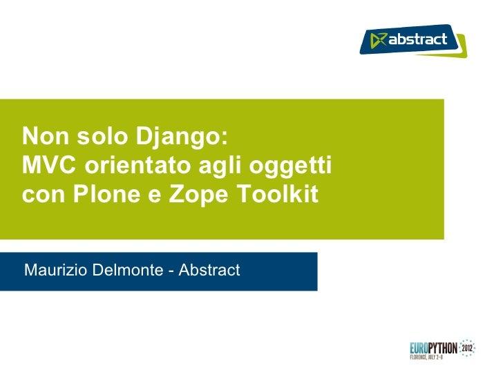 Non solo Django:MVC orientato agli oggetticon Plone e Zope ToolkitMaurizio Delmonte - Abstract