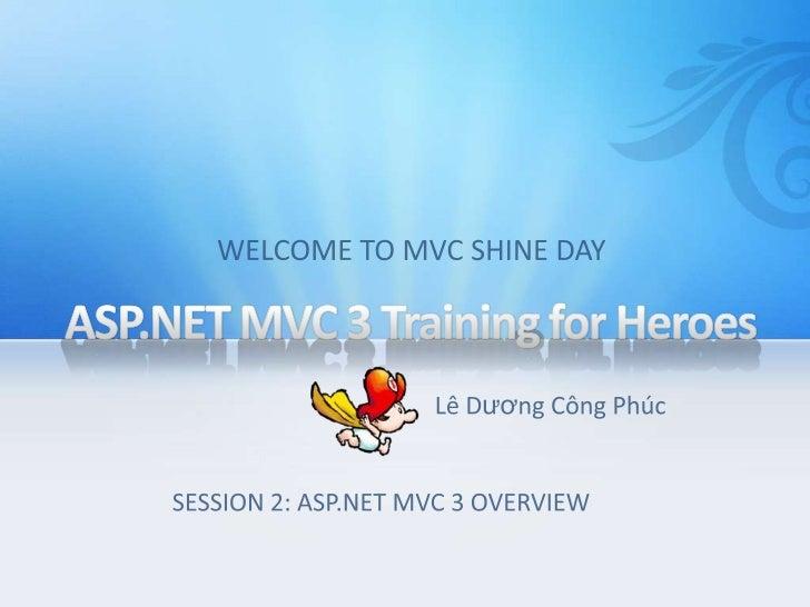 ASP.NET MVC 3 Training for Heroes <br />WELCOME TO MVC SHINE DAY<br />LêDươngCôngPhúc<br />SESSION 2: ASP.NET MVC 3 OVERVI...