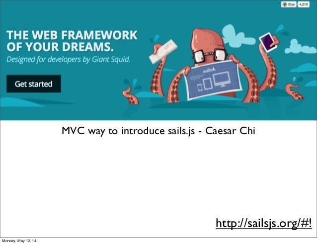 MVC way to introduce sails.js - Caesar Chi http://sailsjs.org/#! Monday, May 12, 14