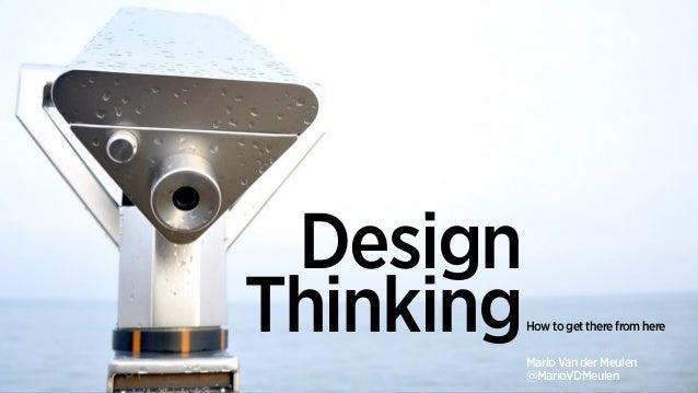How to get there from here Design ThinkingMario Van der Meulen @MarioVDMeulen